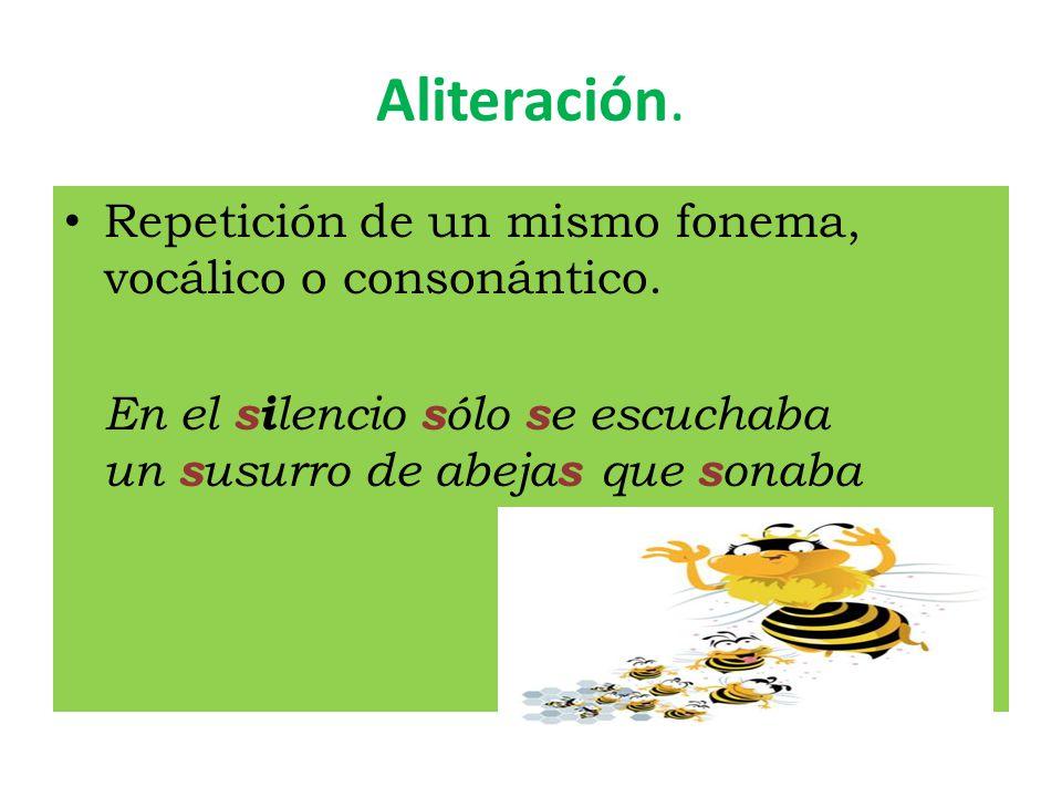 Aliteración. Repetición de un mismo fonema, vocálico o consonántico.