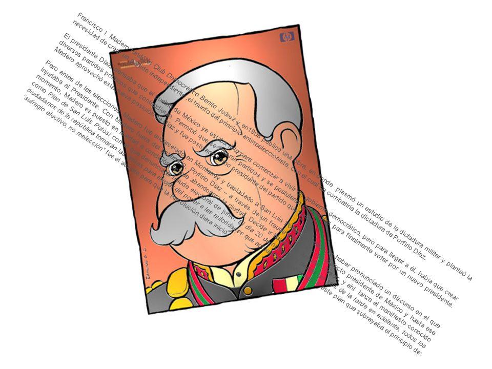 Francisco I. Madero fundó el Club Democrático Benito Juárez y en1908 publicó una obra, en donde plasmó un estudio de la dictadura militar y planteó la necesidad de crear un partido independiente ,el triunfo del principio antirreeleccionista, con el cual se combatiría la dictadura de Porfirio Díaz.
