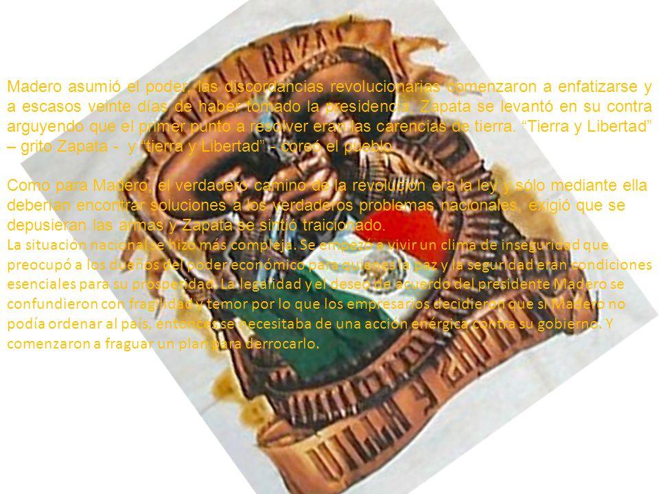 Madero asumió el poder, las discordancias revolucionarias comenzaron a enfatizarse y a escasos veinte días de haber tomado la presidencia, Zapata se levantó en su contra arguyendo que el primer punto a resolver eran las carencias de tierra. Tierra y Libertad – grito Zapata - y tierra y Libertad - coreó el pueblo.