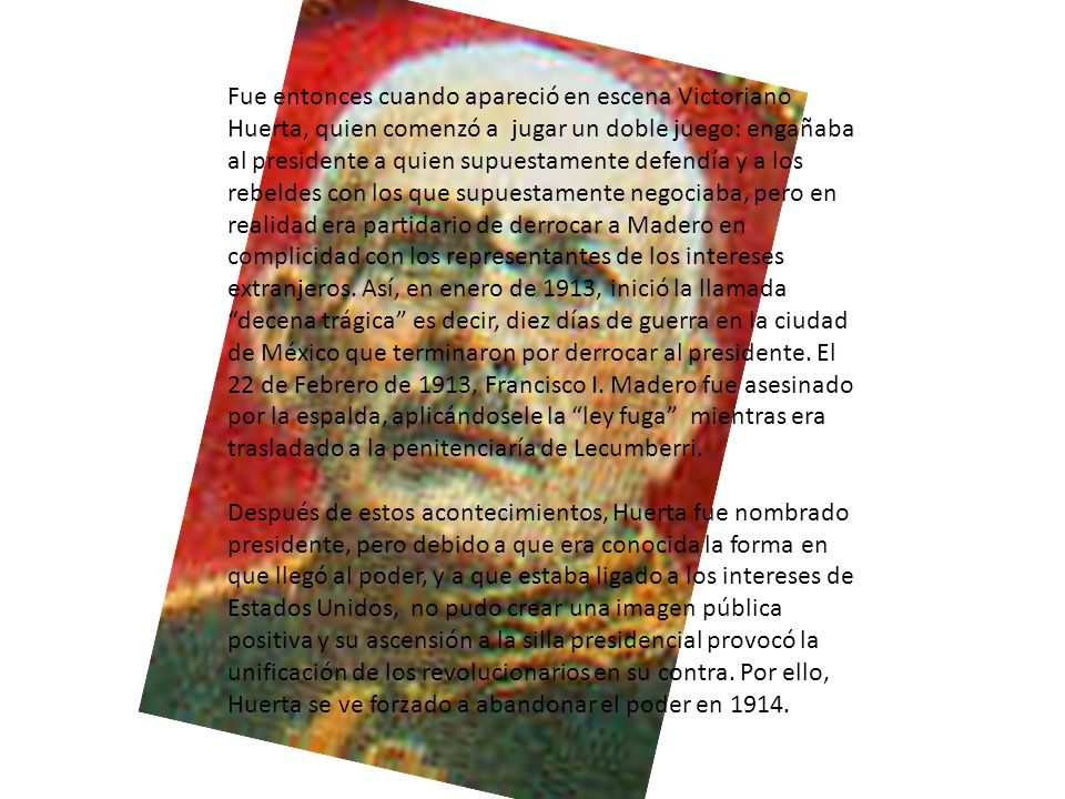 Fue entonces cuando apareció en escena Victoriano Huerta, quien comenzó a jugar un doble juego: engañaba al presidente a quien supuestamente defendía y a los rebeldes con los que supuestamente negociaba, pero en realidad era partidario de derrocar a Madero en complicidad con los representantes de los intereses extranjeros. Así, en enero de 1913, inició la llamada decena trágica es decir, diez días de guerra en la ciudad de México que terminaron por derrocar al presidente. El 22 de Febrero de 1913, Francisco I. Madero fue asesinado por la espalda, aplicándosele la ley fuga mientras era trasladado a la penitenciaría de Lecumberri.