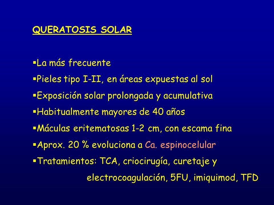 QUERATOSIS SOLAR La más frecuente. Pieles tipo I-II, en áreas expuestas al sol. Exposición solar prolongada y acumulativa.