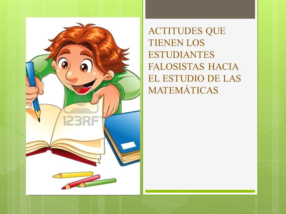 ACTITUDES QUE TIENEN LOS ESTUDIANTES FALOSISTAS HACIA EL ESTUDIO DE LAS MATEMÁTICAS
