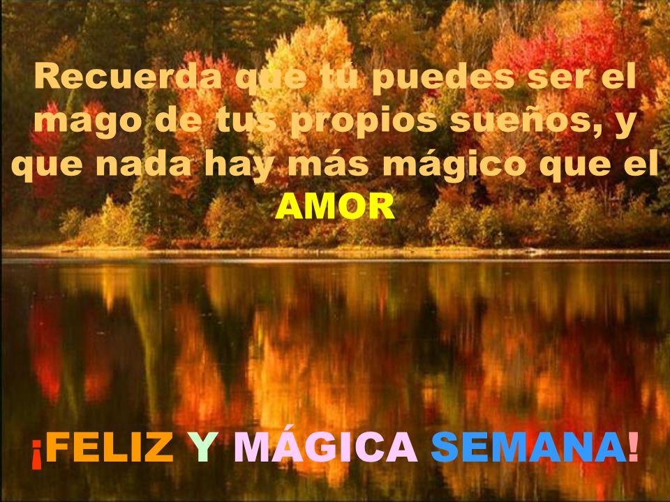 Recuerda que tú puedes ser el mago de tus propios sueños, y que nada hay más mágico que el AMOR