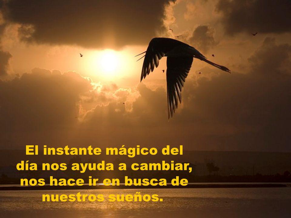 El instante mágico del día nos ayuda a cambiar, nos hace ir en busca de nuestros sueños.