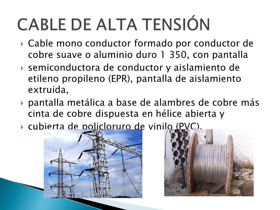 CABLE DE ALTA TENSIÓN Cable mono conductor formado por conductor de cobre suave o aluminio duro 1 350, con pantalla.