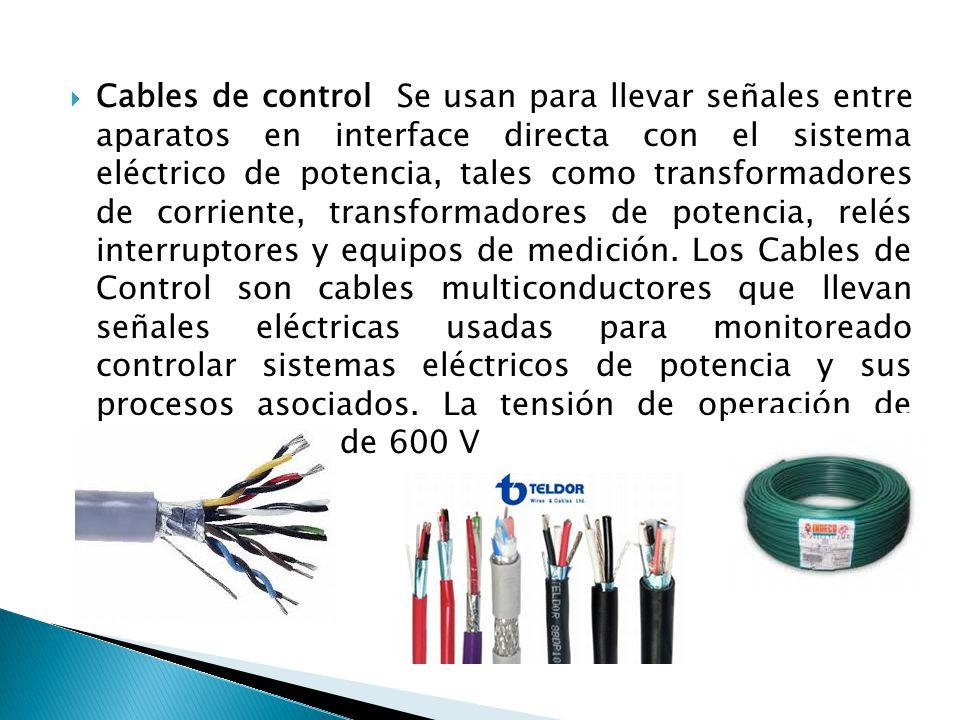 Cables de control Se usan para llevar señales entre aparatos en interface directa con el sistema eléctrico de potencia, tales como transformadores de corriente, transformadores de potencia, relés interruptores y equipos de medición.