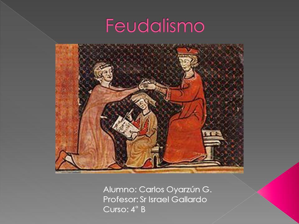 Feudalismo Alumno: Carlos Oyarzún G. Profesor: Sr Israel Gallardo