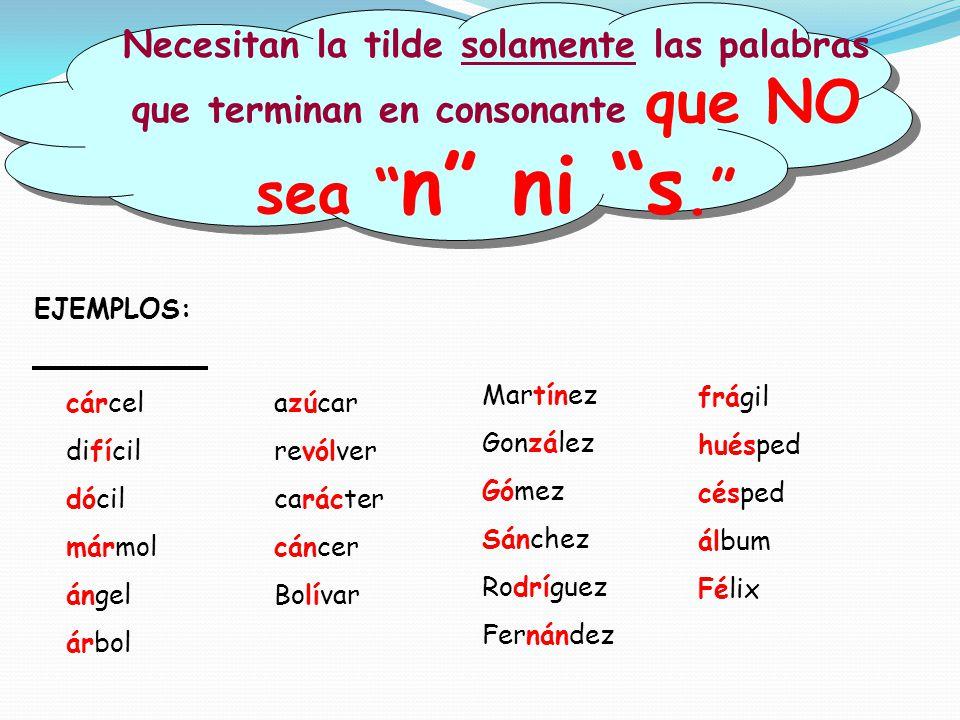 Necesitan la tilde solamente las palabras que terminan en consonante que NO sea n ni s.