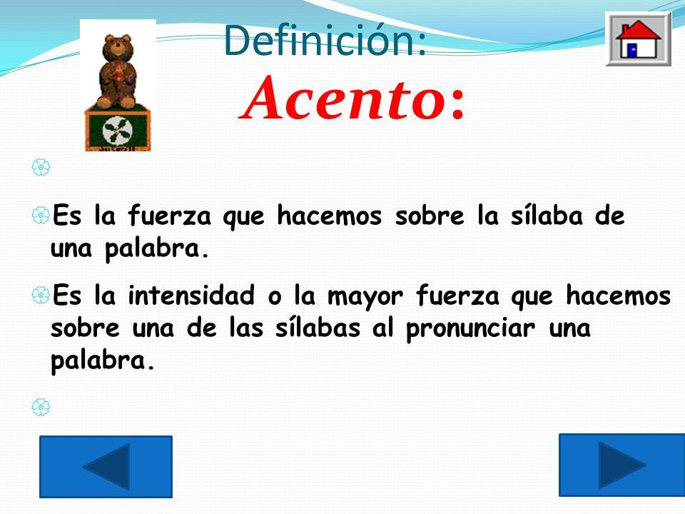 Definición: Acento: Es la fuerza que hacemos sobre la sílaba de una palabra.