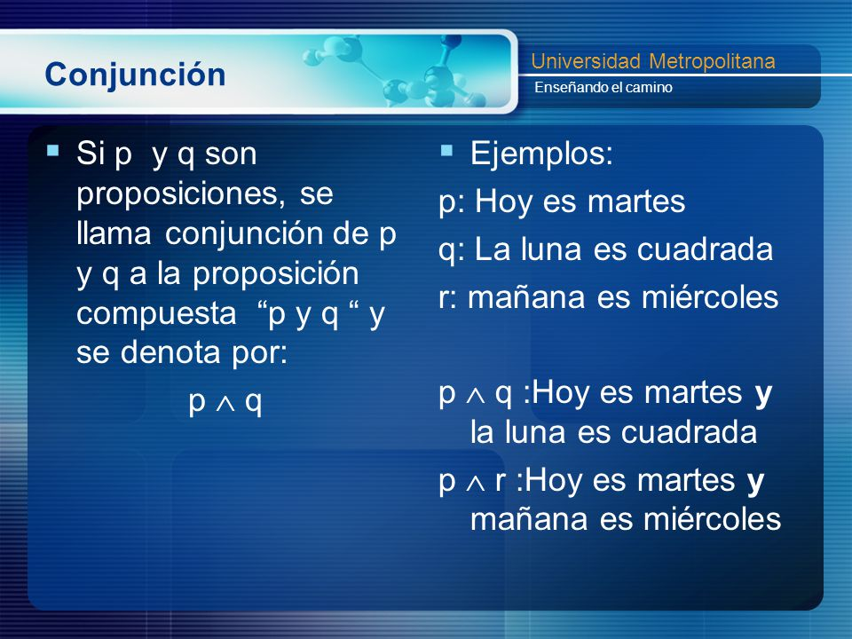 Conjunción Si p y q son proposiciones, se llama conjunción de p y q a la proposición compuesta p y q y se denota por: