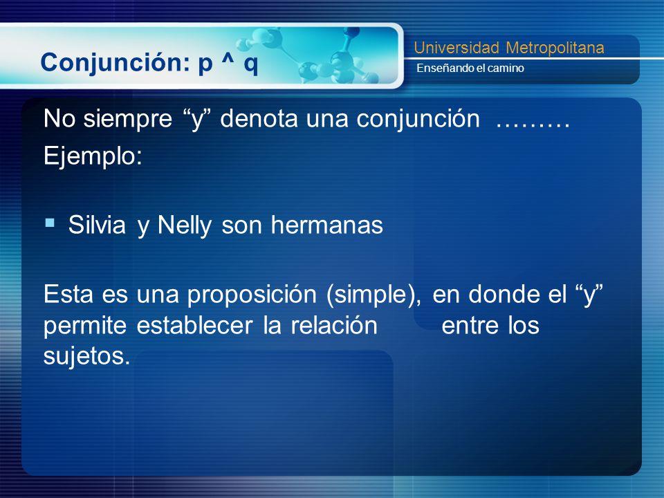 Conjunción: p ^ q No siempre y denota una conjunción ……… Ejemplo: Silvia y Nelly son hermanas.