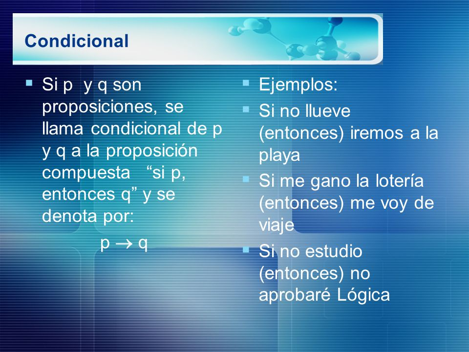 Condicional Si p y q son proposiciones, se llama condicional de p y q a la proposición compuesta si p, entonces q y se denota por: