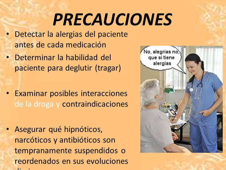 PRECAUCIONES Detectar la alergias del paciente antes de cada medicación. Determinar la habilidad del paciente para deglutir (tragar)
