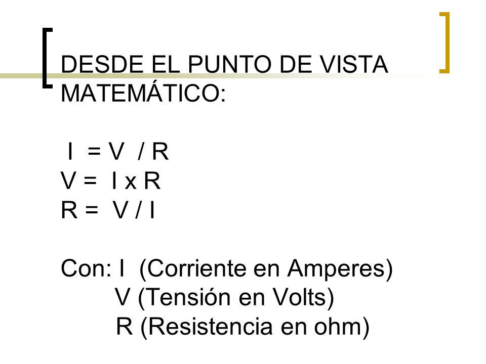 DESDE EL PUNTO DE VISTA MATEMÁTICO: I = V / R V = I x R R = V / I Con: I (Corriente en Amperes) V (Tensión en Volts) R (Resistencia en ohm)