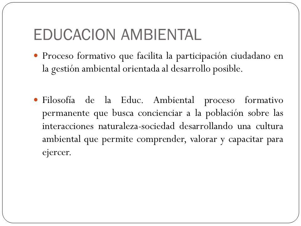 EDUCACION AMBIENTAL Proceso formativo que facilita la participación ciudadano en la gestión ambiental orientada al desarrollo posible.