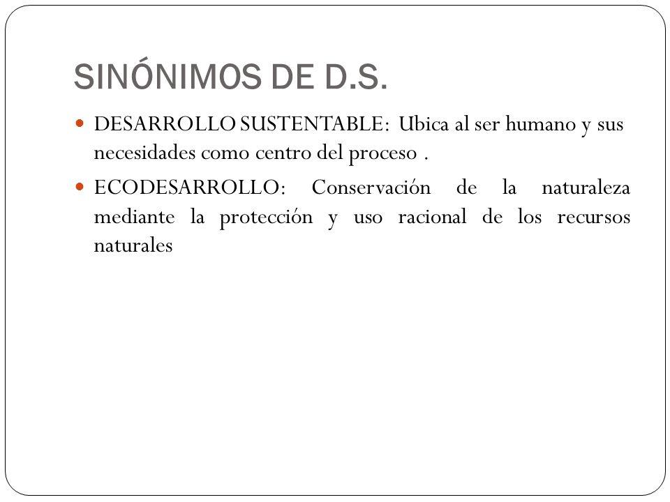 SINÓNIMOS DE D.S. DESARROLLO SUSTENTABLE: Ubica al ser humano y sus necesidades como centro del proceso .