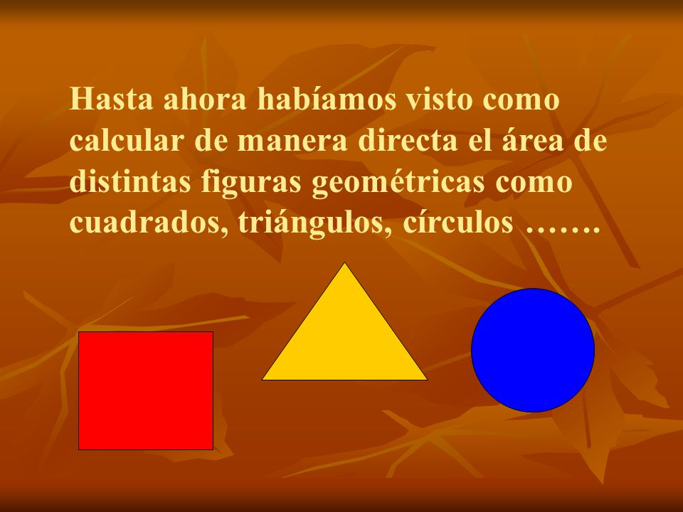 Hasta ahora habíamos visto como calcular de manera directa el área de distintas figuras geométricas como cuadrados, triángulos, círculos …….