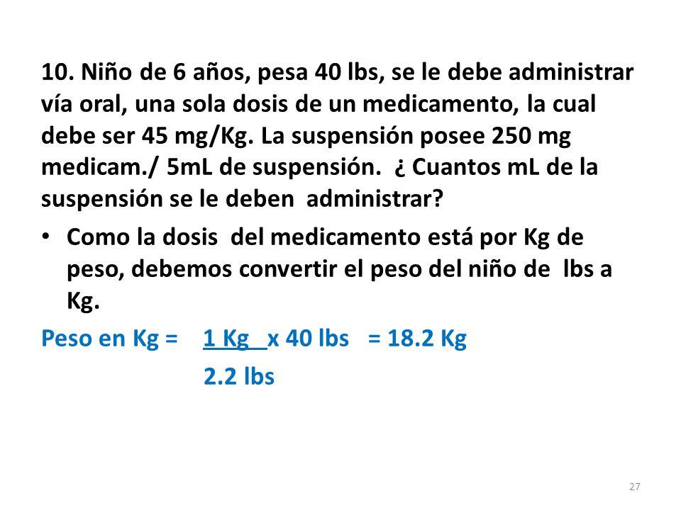 10. Niño de 6 años, pesa 40 lbs, se le debe administrar vía oral, una sola dosis de un medicamento, la cual debe ser 45 mg/Kg. La suspensión posee 250 mg medicam./ 5mL de suspensión. ¿ Cuantos mL de la suspensión se le deben administrar