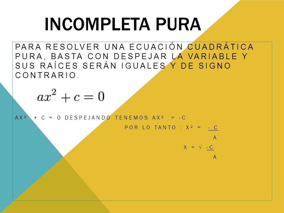 Incompleta Pura Para resolver una ecuación cuadrática pura, basta con despejar la variable y sus raíces serán iguales y de signo contrario.