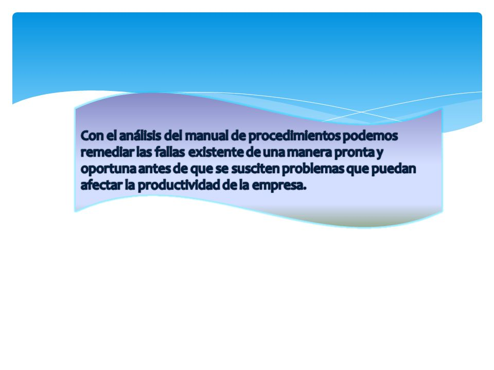 Con el análisis del manual de procedimientos podemos remediar las fallas existente de una manera pronta y oportuna antes de que se susciten problemas que puedan afectar la productividad de la empresa.