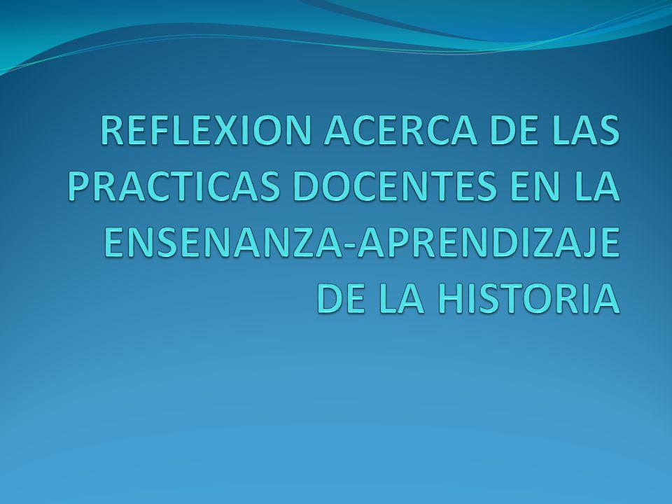 REFLEXION ACERCA DE LAS PRACTICAS DOCENTES EN LA ENSENANZA-APRENDIZAJE DE LA HISTORIA
