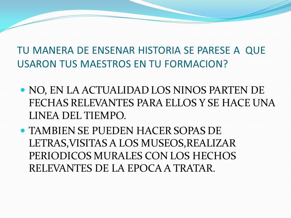 TU MANERA DE ENSENAR HISTORIA SE PARESE A QUE USARON TUS MAESTROS EN TU FORMACION