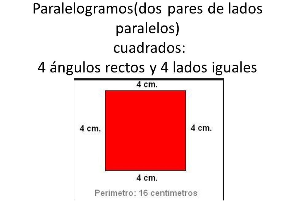 Paralelogramos(dos pares de lados paralelos) cuadrados: 4 ángulos rectos y 4 lados iguales