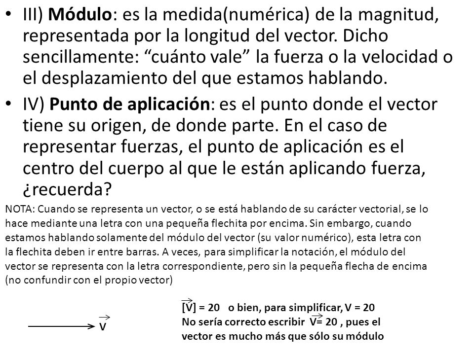 III) Módulo: es la medida(numérica) de la magnitud, representada por la longitud del vector. Dicho sencillamente: cuánto vale la fuerza o la velocidad o el desplazamiento del que estamos hablando.