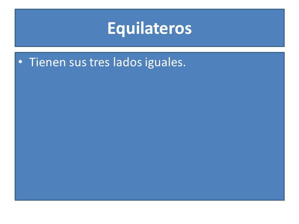 Equilateros Tienen sus tres lados iguales.
