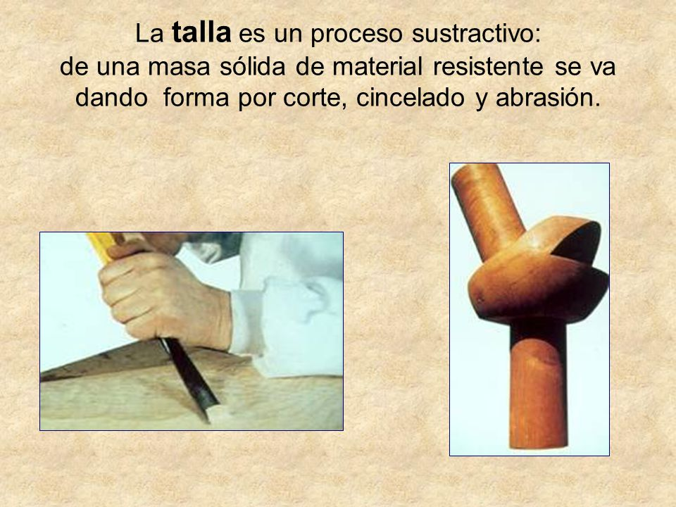 La talla es un proceso sustractivo: de una masa sólida de material resistente se va dando forma por corte, cincelado y abrasión.