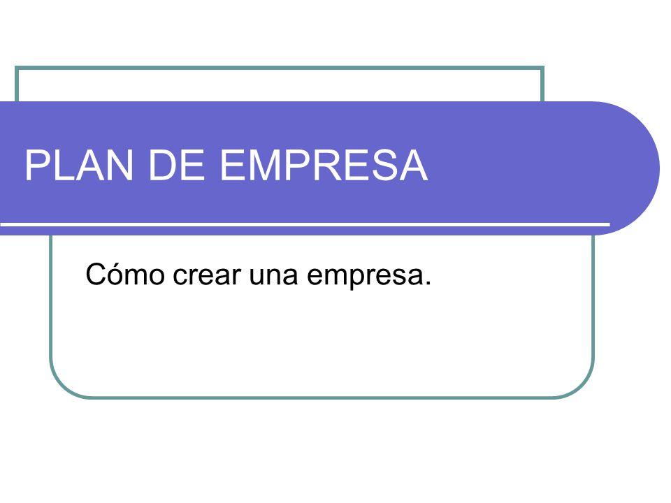 PLAN DE EMPRESA Cómo crear una empresa.