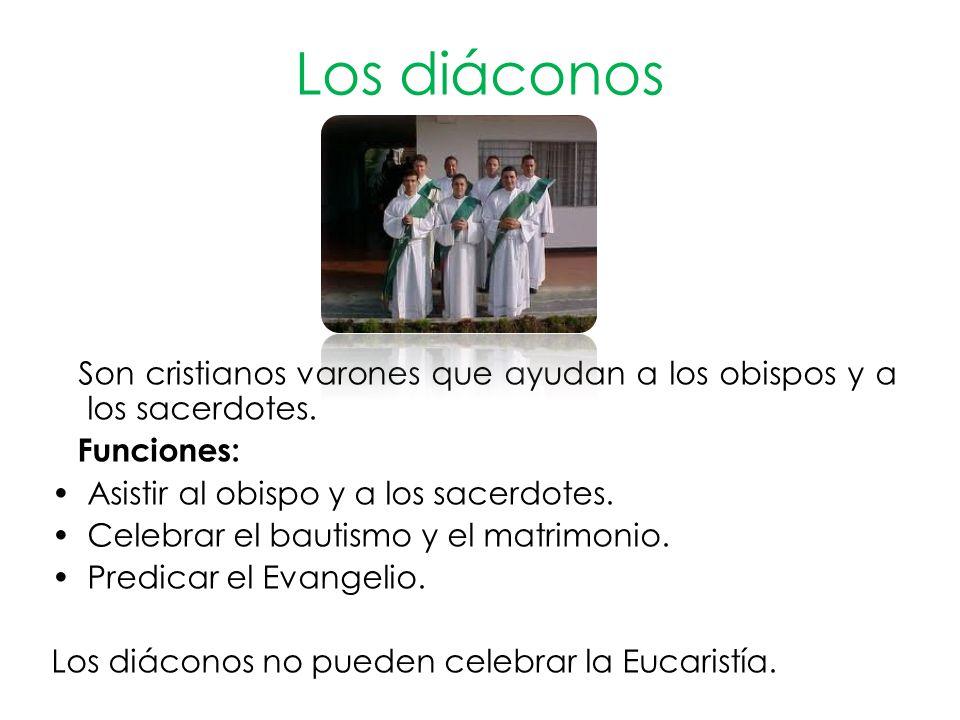Los diáconos Son cristianos varones que ayudan a los obispos y a los sacerdotes. Funciones: Asistir al obispo y a los sacerdotes.