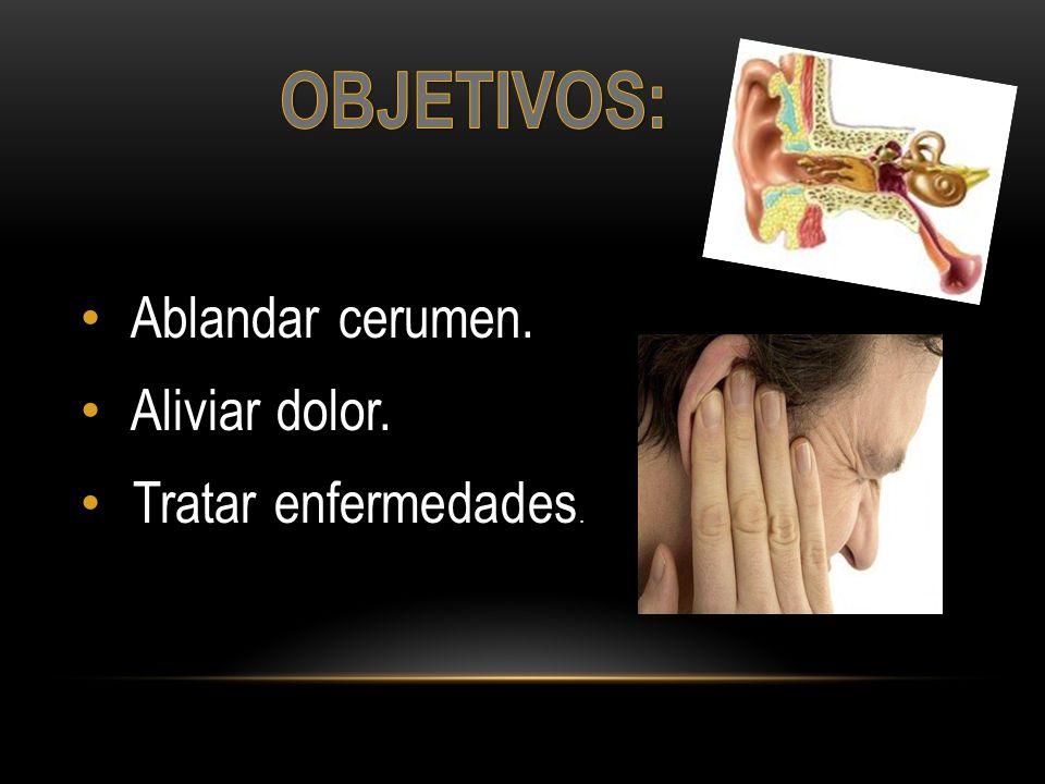 OBJETIVOS: Ablandar cerumen. Aliviar dolor. Tratar enfermedades.