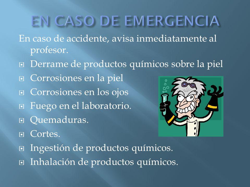 EN CASO DE EMERGENCIA En caso de accidente, avisa inmediatamente al profesor. Derrame de productos químicos sobre la piel.