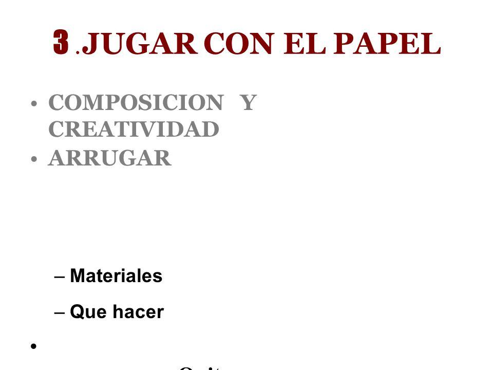 3 .JUGAR CON EL PAPEL COMPOSICION Y CREATIVIDAD ARRUGAR Quitar