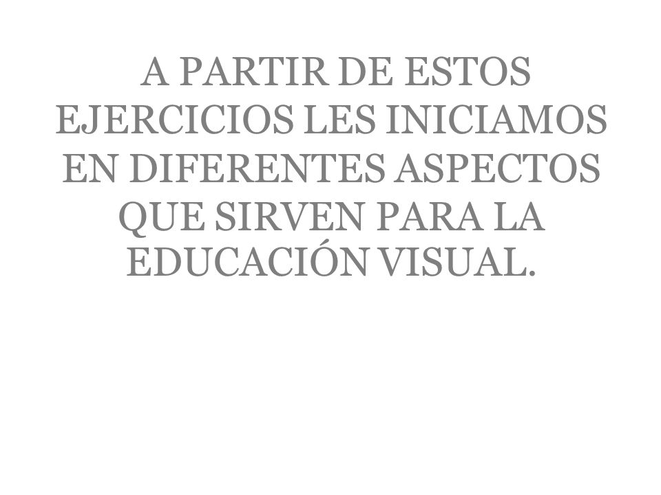 A PARTIR DE ESTOS EJERCICIOS LES INICIAMOS EN DIFERENTES ASPECTOS QUE SIRVEN PARA LA EDUCACIÓN VISUAL.