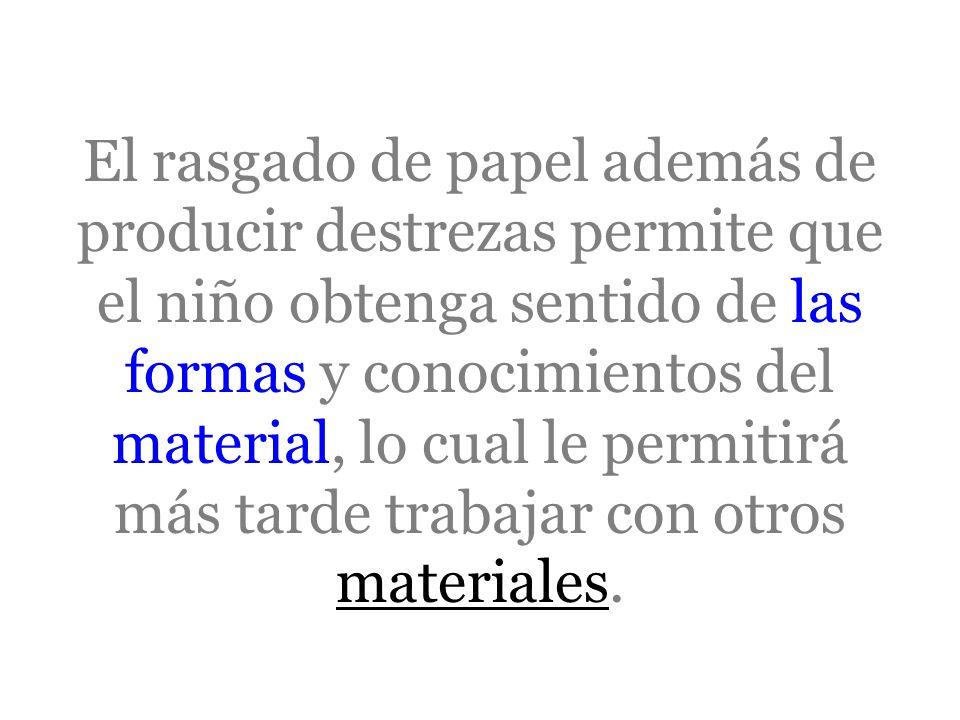 El rasgado de papel además de producir destrezas permite que el niño obtenga sentido de las formas y conocimientos del material, lo cual le permitirá más tarde trabajar con otros materiales.