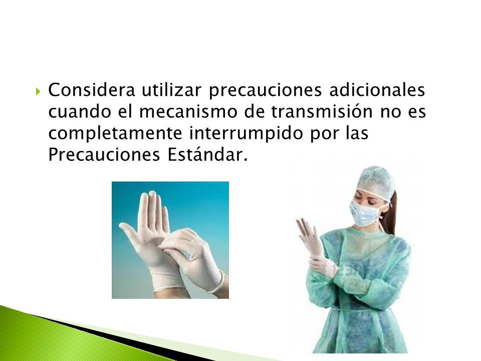 Considera utilizar precauciones adicionales cuando el mecanismo de transmisión no es completamente interrumpido por las Precauciones Estándar.