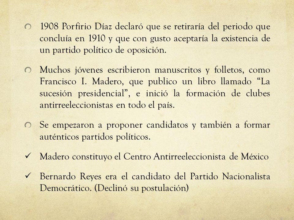 1908 Porfirio Díaz declaró que se retiraría del periodo que concluía en 1910 y que con gusto aceptaría la existencia de un partido político de oposición.