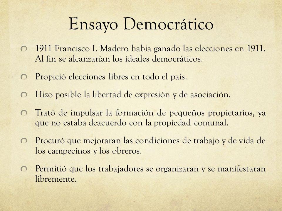 Ensayo Democrático 1911 Francisco I. Madero habia ganado las elecciones en 1911. Al fin se alcanzarían los ideales democráticos.