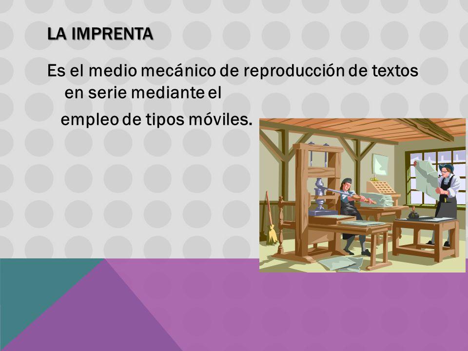 LA IMPRENTA Es el medio mecánico de reproducción de textos en serie mediante el empleo de tipos móviles.