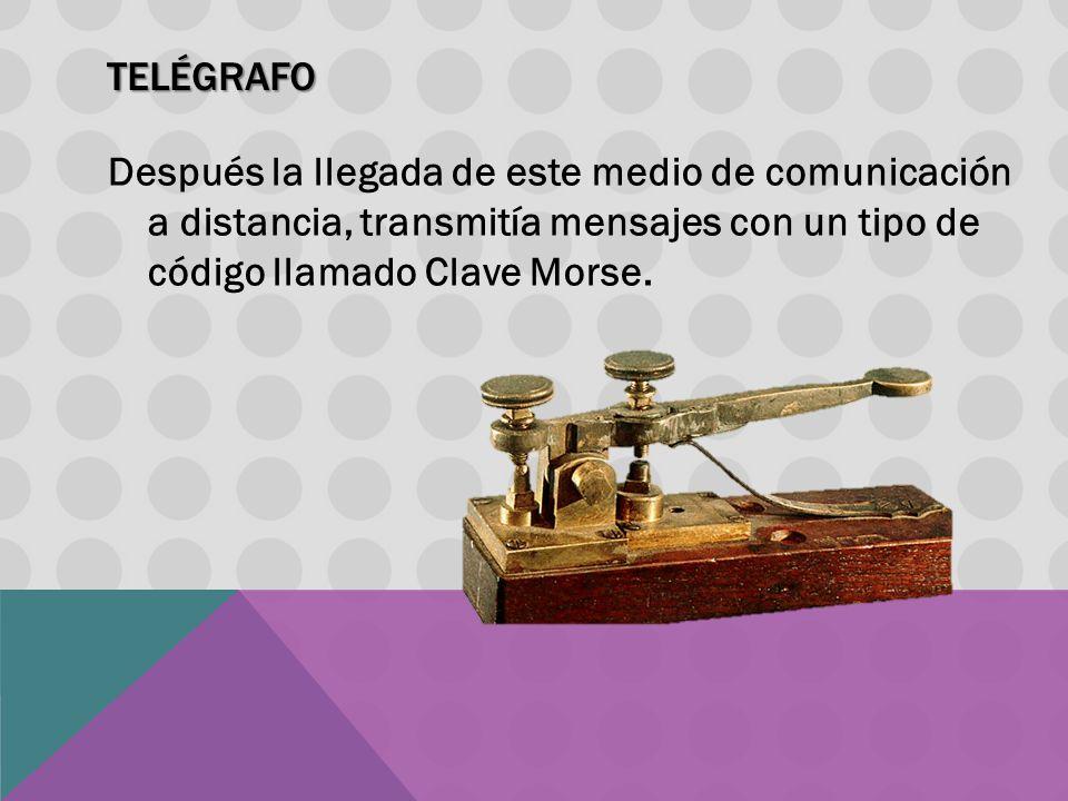 Telégrafo Después la llegada de este medio de comunicación a distancia, transmitía mensajes con un tipo de código llamado Clave Morse.