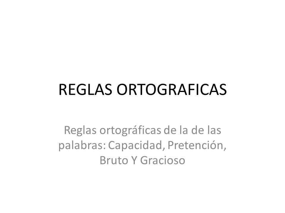REGLAS ORTOGRAFICAS Reglas ortográficas de la de las palabras: Capacidad, Pretención, Bruto Y Gracioso.