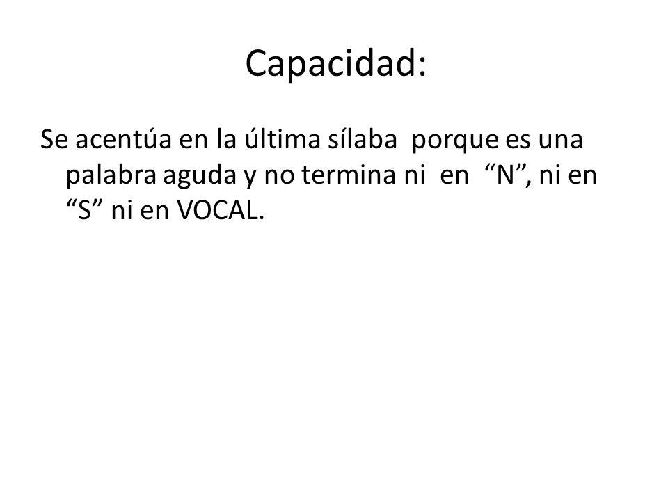Capacidad: Se acentúa en la última sílaba porque es una palabra aguda y no termina ni en N , ni en S ni en VOCAL.