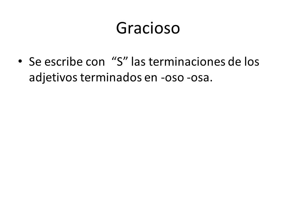 Gracioso Se escribe con S las terminaciones de los adjetivos terminados en -oso -osa.