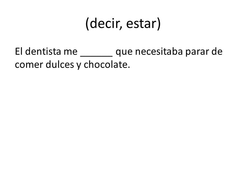 (decir, estar) El dentista me ______ que necesitaba parar de comer dulces y chocolate.