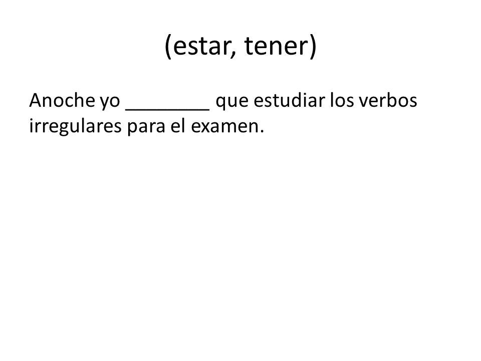 (estar, tener) Anoche yo ________ que estudiar los verbos irregulares para el examen.