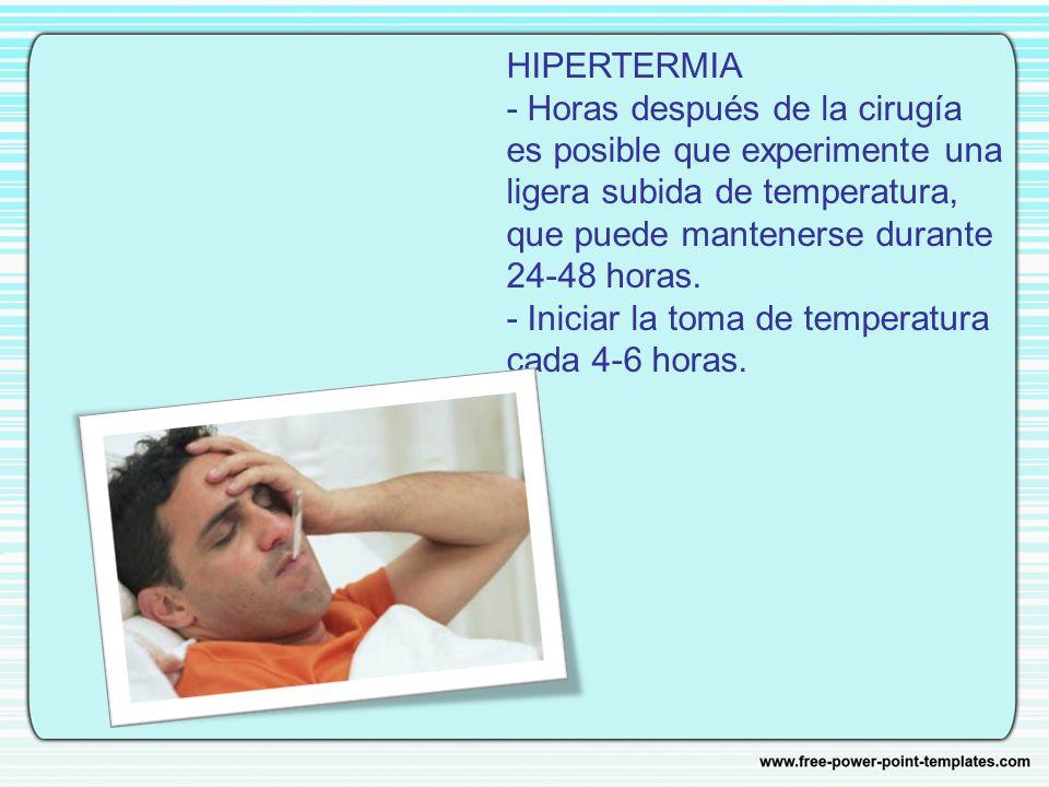 HIPERTERMIA - Horas después de la cirugía es posible que experimente una ligera subida de temperatura, que puede mantenerse durante 24-48 horas. - Iniciar la toma de temperatura cada 4-6 horas.