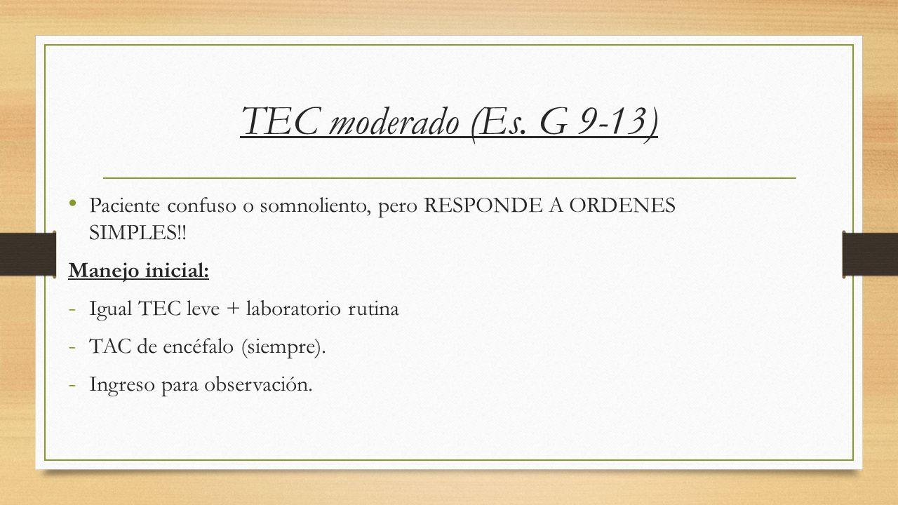TEC moderado (Es. G 9-13) Paciente confuso o somnoliento, pero RESPONDE A ORDENES SIMPLES!! Manejo inicial: