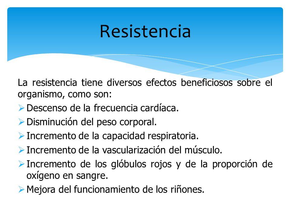 Resistencia La resistencia tiene diversos efectos beneficiosos sobre el organismo, como son: Descenso de la frecuencia cardíaca.